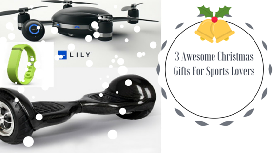 3 Best Christmas Gifts for Sport Lovers blog image with hoverboard, fitbit and lily camera